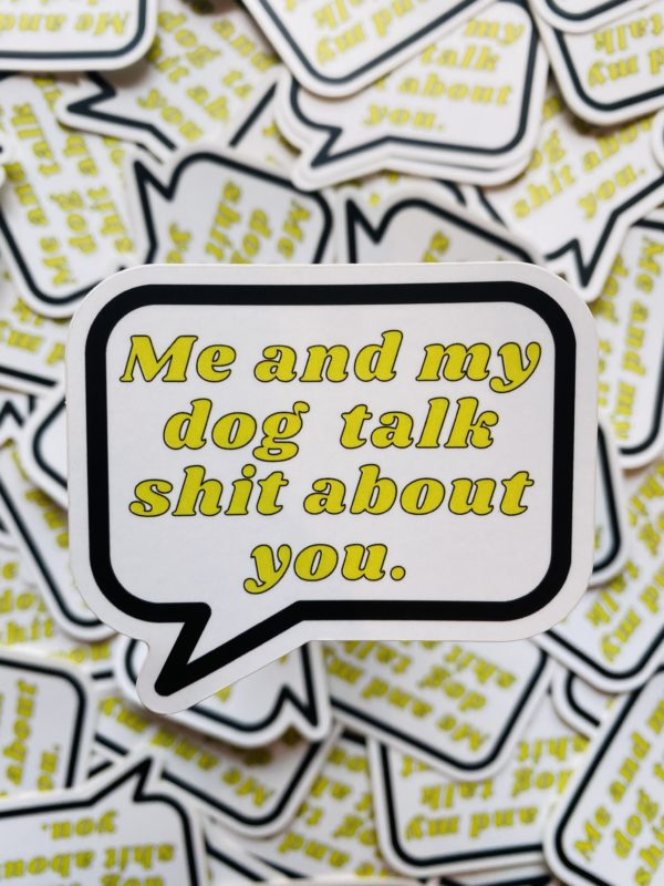 Me and My Dog Talk Shit About You - Sticker designed by BARK